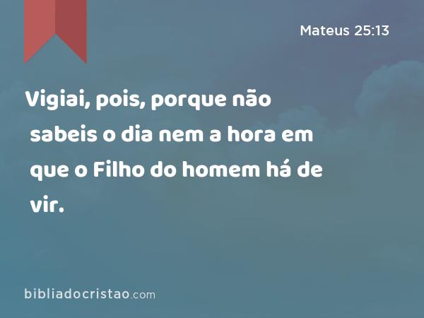 Vigiai, pois, porque não sabeis o dia nem a hora em que o Filho do homem há de vir. - Mateus 25:13