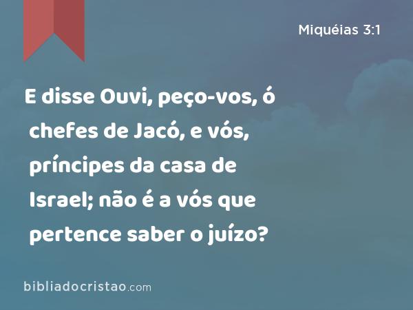 E disse Ouvi, peço-vos, ó chefes de Jacó, e vós, príncipes da casa de Israel; não é a vós que pertence saber o juízo? - Miquéias 3:1