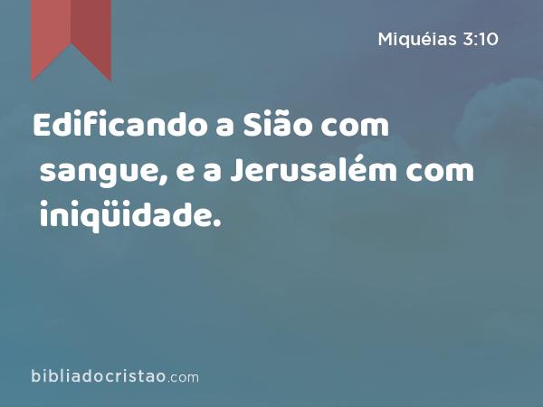 Edificando a Sião com sangue, e a Jerusalém com iniqüidade. - Miquéias 3:10