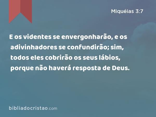 E os videntes se envergonharão, e os adivinhadores se confundirão; sim, todos eles cobrirão os seus lábios, porque não haverá resposta de Deus. - Miquéias 3:7
