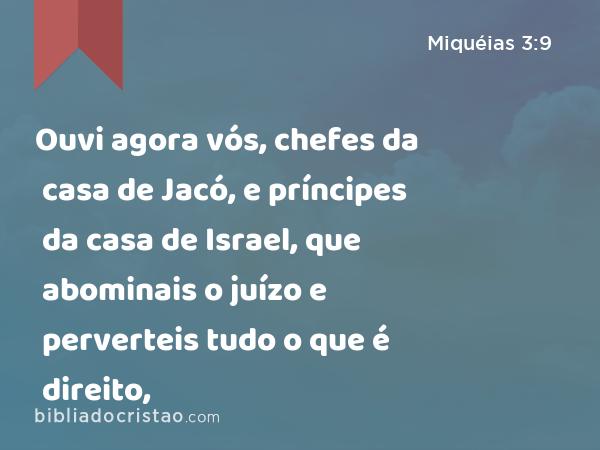 Ouvi agora vós, chefes da casa de Jacó, e príncipes da casa de Israel, que abominais o juízo e perverteis tudo o que é direito, - Miquéias 3:9